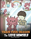 Train Your Dragon To Love Himself: A Dragon Book To Give Children Positive Affirmations. A Cute Children Story To Teach Kids To Love Who They Are. (My Dragon Books) (Volume 13)