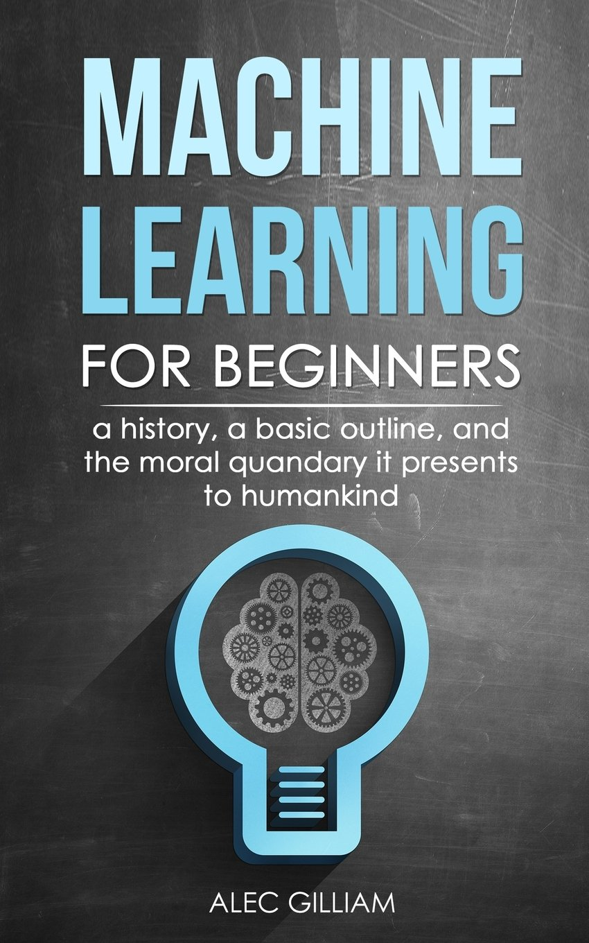 Machine Learning for Beginners: A History, A Basic Outline, And The Moral Quandary It Presents To Humankind ebook