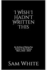 I Wish I Hadn't Written This: An Archive of Being Too Online in the Culture Wars, 2016 - 2019 Kindle Edition