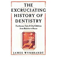 The Excruciating History of Dentistry: Toothsome Tales & Oral Oddities from Babylon...