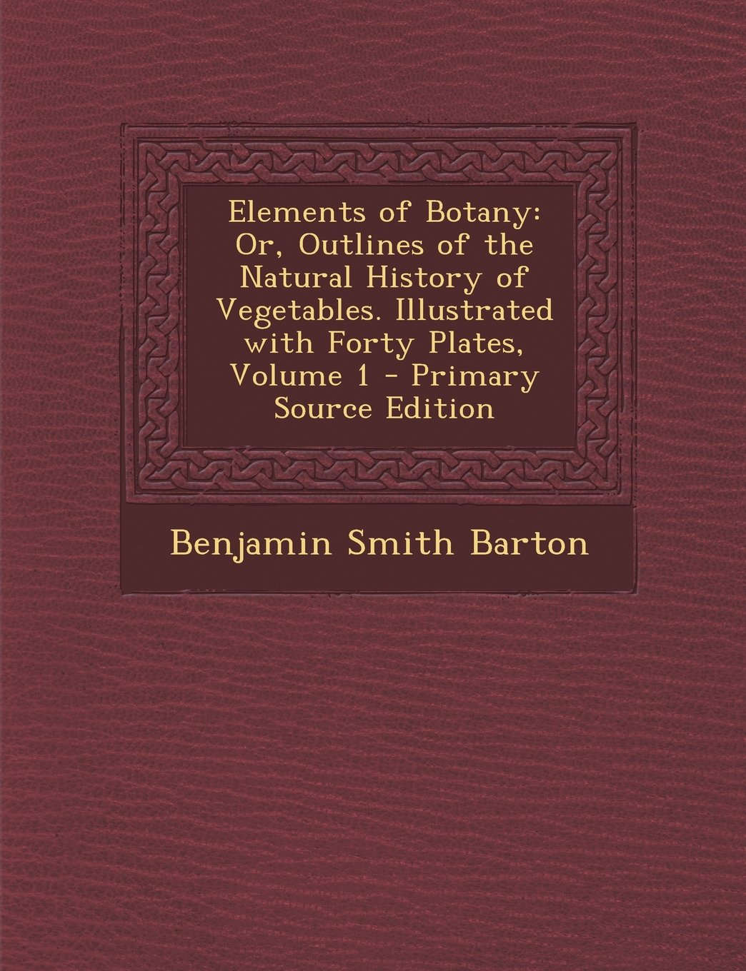 Download Elements of Botany: Or, Outlines of the Natural History of Vegetables. Illustrated with Forty Plates, Volume 1 pdf