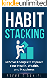 Habit Stacking: 60 Small Changes to Improve Your Health, Wealth, and Happiness