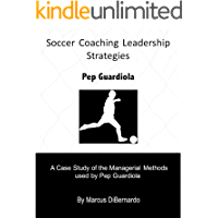 Soccer Coaching Leadership Strategies  Pep Guardiola: A Case Study of the Managerial Methods  used by Pep Guardiola