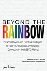 Beyond The Rainbow: Personal Stories and Practical Strategies to Help your Business & Workplace Connect with the LGBTQ Market Kindle Edition