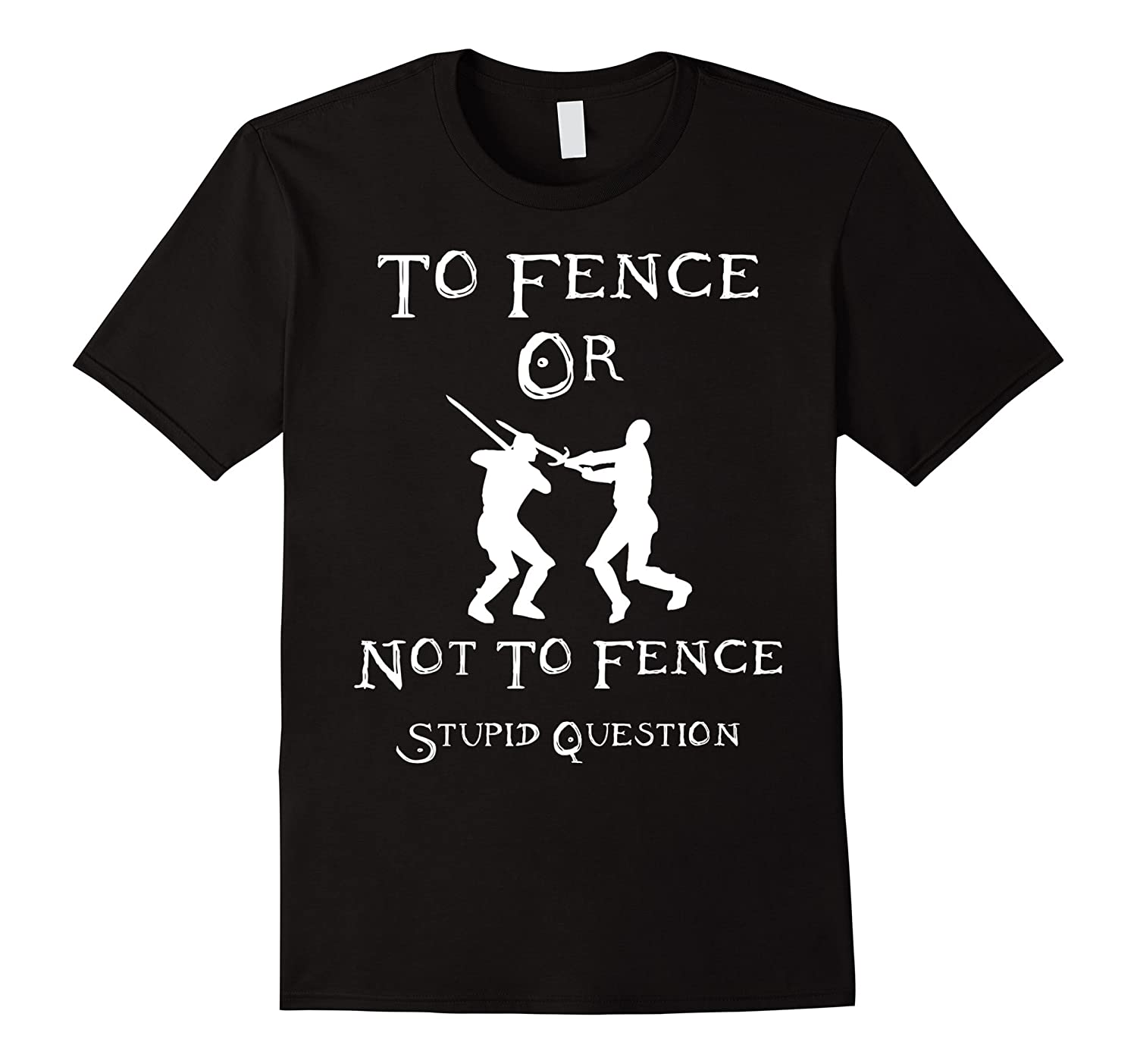 Fencing T Shirt - To Fence Or Not To Fence Stupid Question-TH