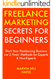 Freelance Marketing Secrets for Beginners: Start Your Freelancing Business via 2 Fiverr Methods for Experts & Non-Experts