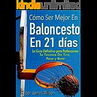"""Cómo Ser Mejor en Baloncesto en 21 días - """"La Guía Definitiva para Perfeccionar Tu Técnica De Tiro, Pase y Bote"""""""