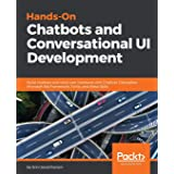 Hands-On Chatbots and Conversational UI Development: Build chatbots and voice user interfaces with Chatfuel, Dialogflow, Micr