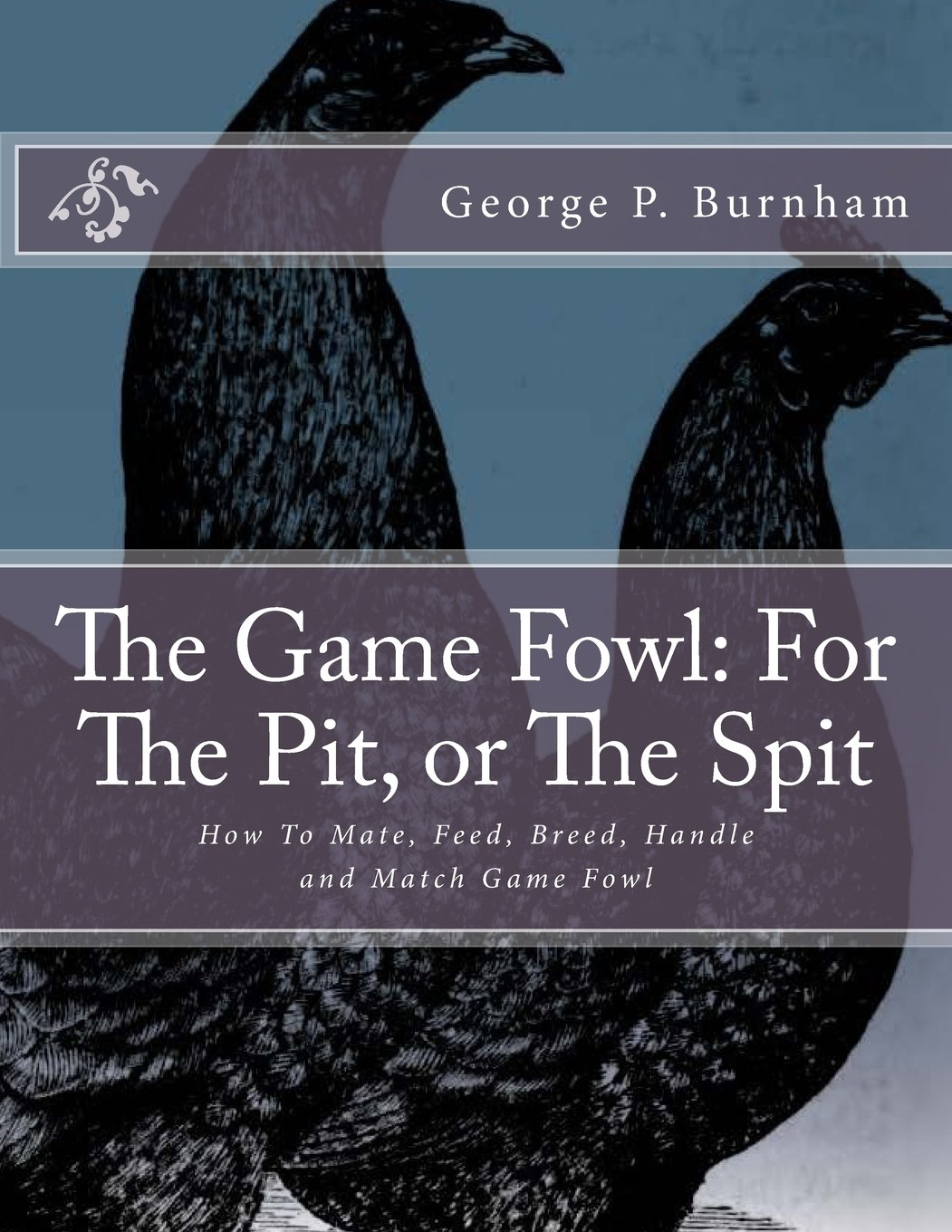 The Game Fowl: For The Pit, or The Spit: How To Mate, Feed, Breed, Handle and Match Game Fowl