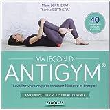 Ma Leçon d'Antigym  : Réveillez votre corps et retrouvez bien-être et énergie ! En cours, chez vous ou au bureau, 40 mouvements expliqués et illustrés