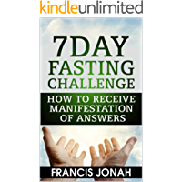7 Day Fasting Challenge: How to Receive Manifestation of Answers (Fasting Challenges Book 2)