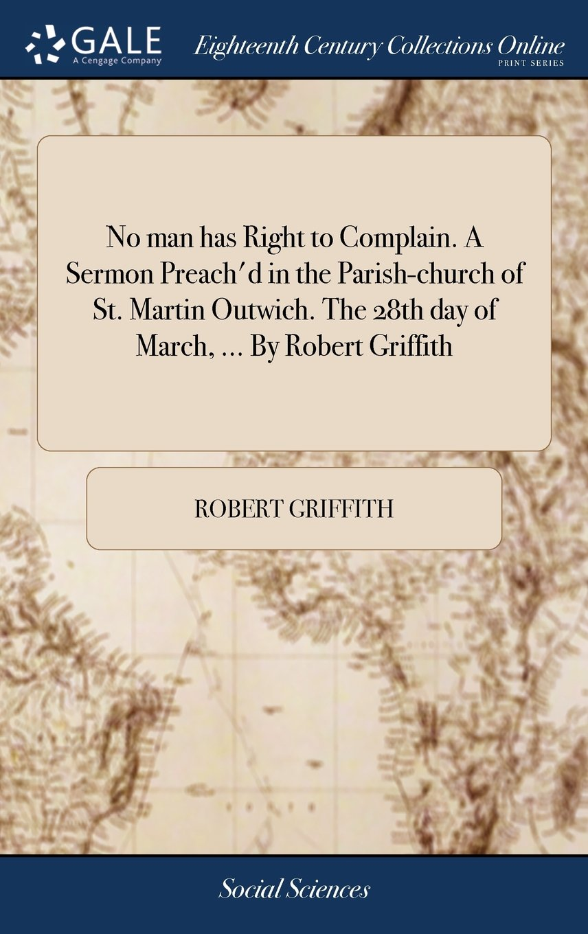 Read Online No Man Has Right to Complain. a Sermon Preach'd in the Parish-Church of St. Martin Outwich. the 28th Day of March. by Robert Griffith PDF