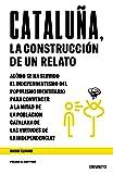 Cataluña, la construcción de un relato: ¿Cómo se ha servido el independentismo del populismo identitario para convencer a la mitad de la población ... virtudes de la independencia? (Sin colección)