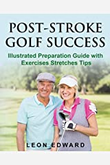 POST STROKE GOLF SUCCESS: Illustrated Preparation Guide with Exercises Stretches Tips (Life After Stroke or TBI , Living with Hemiparesis) Paperback