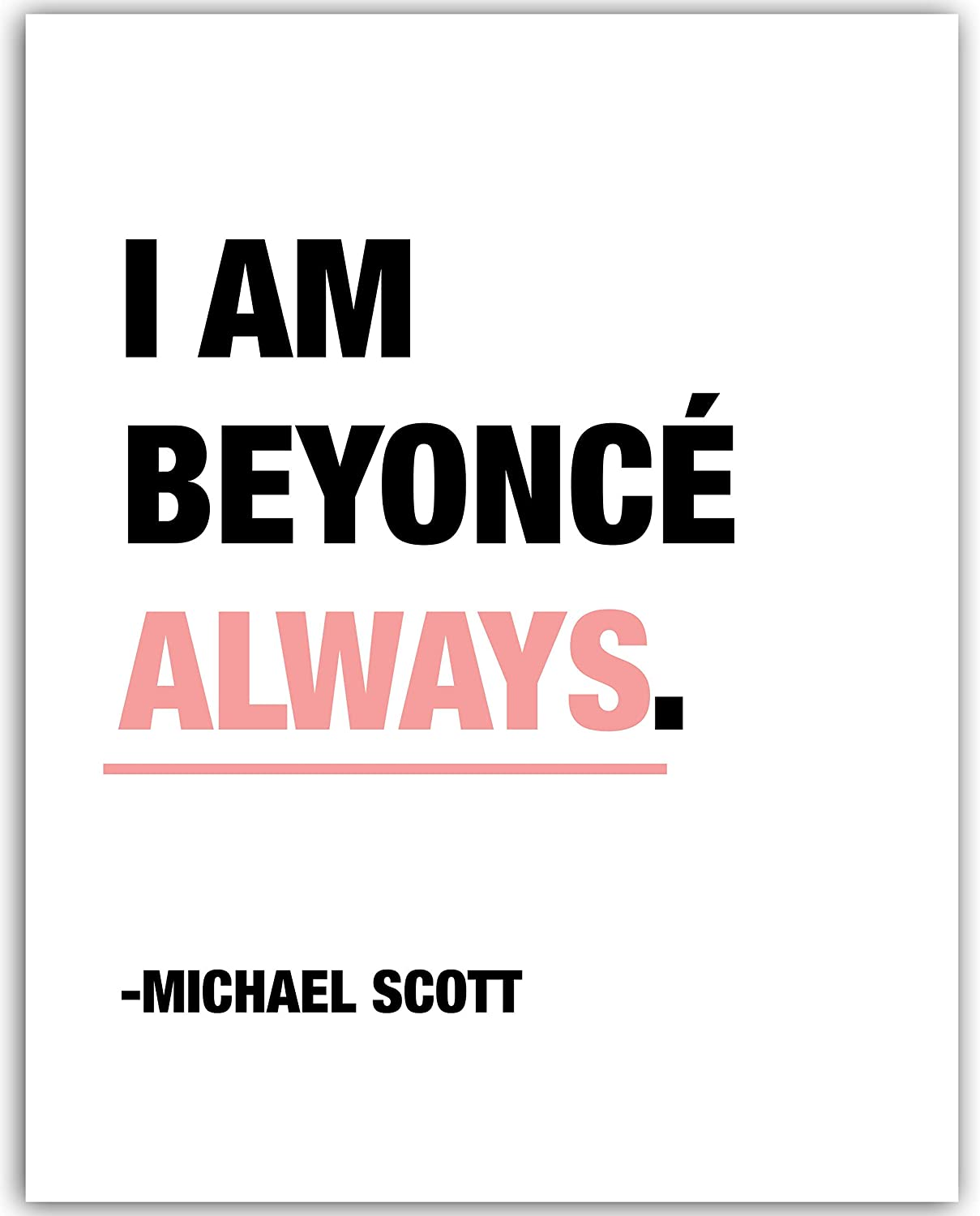 Michael Scott Motivational Quote Poster - I Am Beyonce Always - Funny Quote Poster - 11x14 UNFRAMED Print - Office Decor - Great Gift For Fans Of The Office TV Show