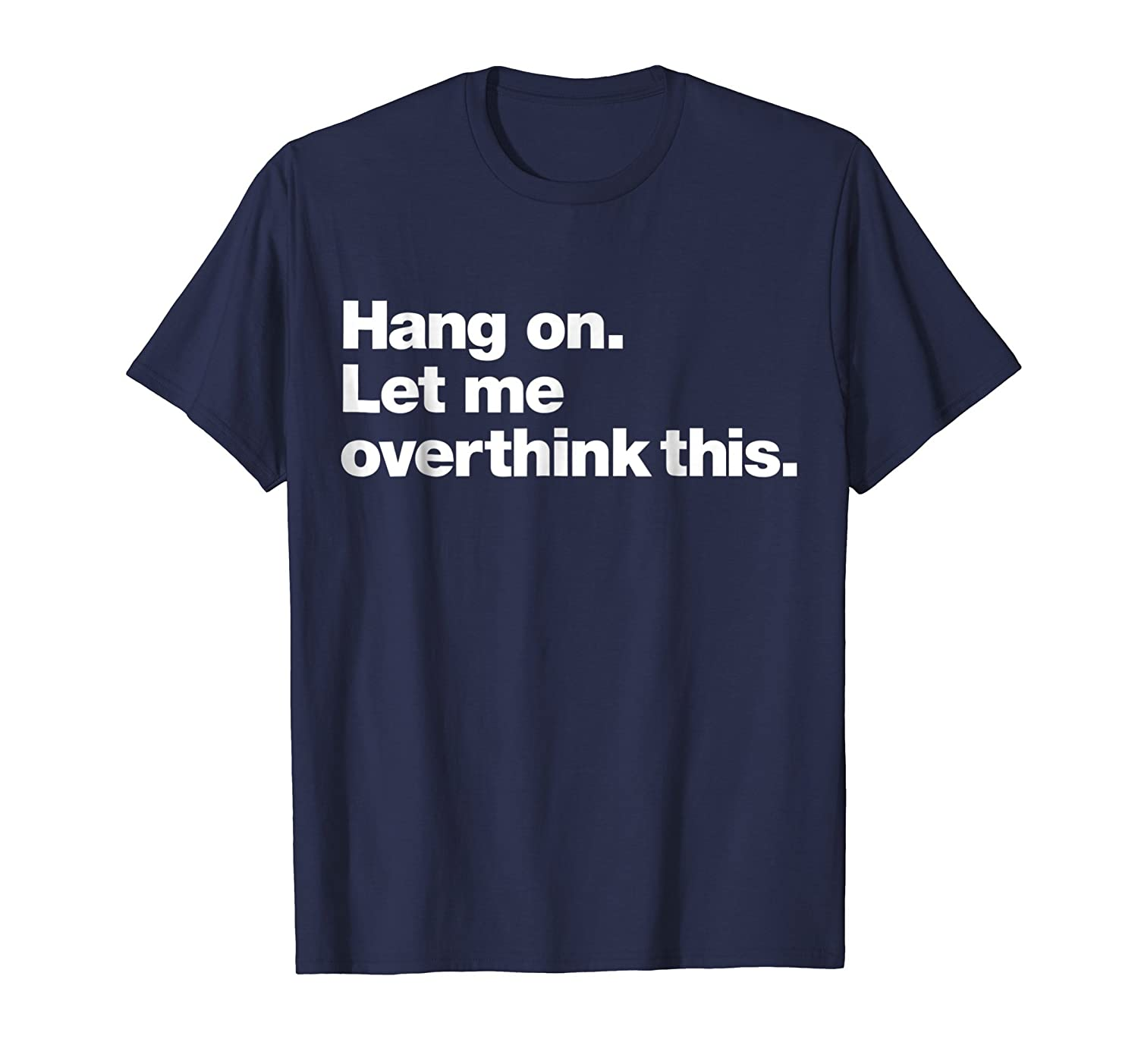 Hang On. Let me overthink this.   Funny Overthink T-Shirt-ln