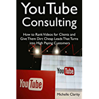 YouTube Consulting: How to Rank Videos for Clients and Give Them Dirt Cheap Leads That Turns into High Paying Customers (English Edition)