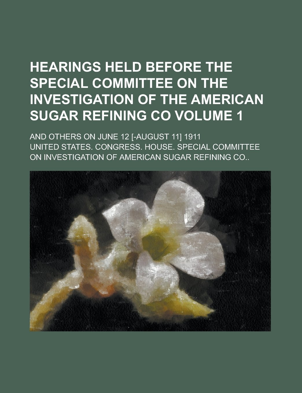 Download Hearings Held Before the Special Committee on the Investigation of the American Sugar Refining Co; And Others on June 12 [-August 11] 1911 Volume 1 pdf