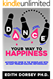DANCE™ YOUR WAY TO HAPPINESS: ACCOMPLISH MORE IN THE WORKPLACE WITH AN EASY PROBLEM-SOLVING METHODOLOGY