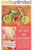 Eat tasty and lose weight: Top 25 super foods that will boost your metabolism with 75 delicious and easy recipes