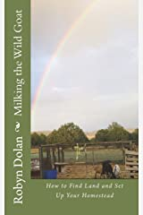 Milking the Wild Goat: How to Find Land and Set Up Your Homestead (Get Out of the City and Thrive) (Volume 2) Paperback