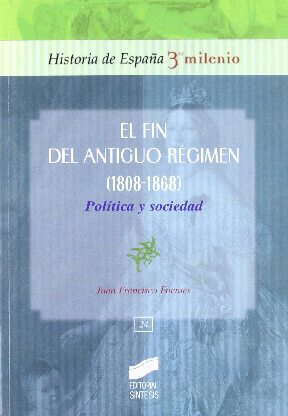 El fin del Antiguo Régimen 1808-1868 : política y sociedad: 24 Historia de España, 3er milenio: Amazon.es: Fuentes Aragonés, Juan Francisco: Libros