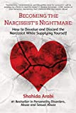 Becoming the Narcissist's Nightmare: How to Devalue and Discard the Narcissist While Supplying Yourself: