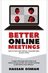 Better Online Meetings: How to Facilitate Virtual Team Meetings in Easy Steps (A super-short book about what to do before, during, and after your remote meetings so that they're more effective) Kindle Edition