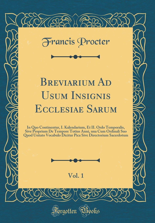 Breviarium Ad Usum Insignis Ecclesiae Sarum, Vol. 1: In Quo Continentur, I. Kalendarium, Et II. Ordo Temporalis, Sive Proprium de Tempore Totius Anni, ... Sacerdotum (Classic Reprint) (Latin Edition) pdf