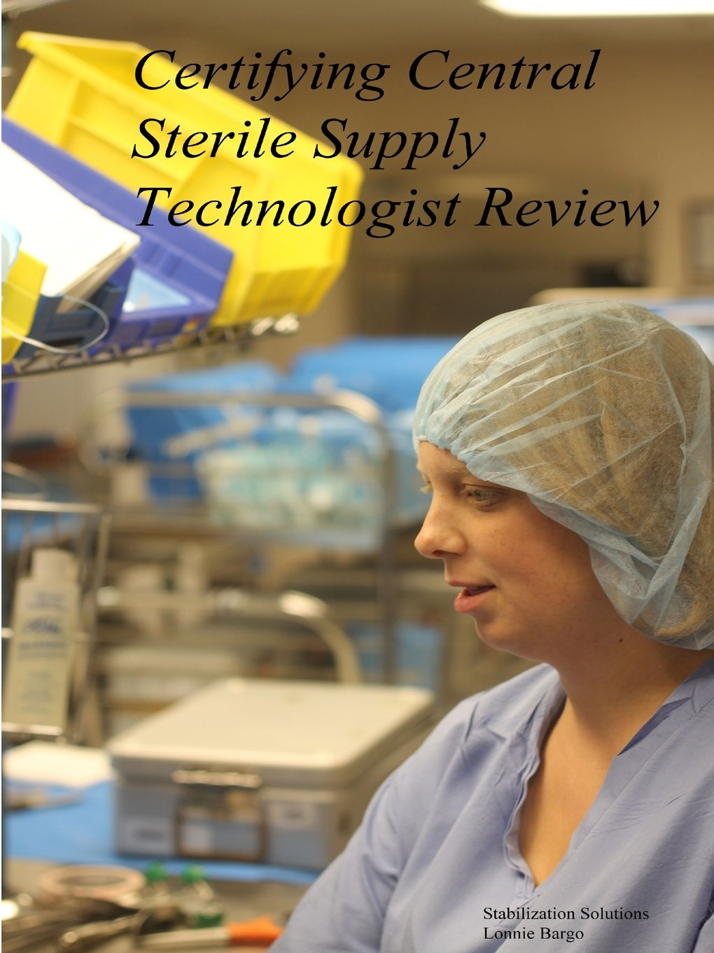 Certifying Central Sterile Supply Technologist Review: Lonnie Bargo:  9781312645332: Amazon.com: Books