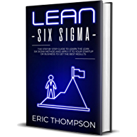 Lean Six Sigma: The Step by Step Guide to Learn the Lean Six Sigma Method and apply it to your Startup or Business to Get the Best Results (Project Management Book 2) (English Edition)