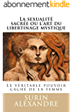 La sexualité sacrée ou l'art du libertinage mystique: Le véritable pouvoir caché de la femme (Tantrisme quantique t. 1)