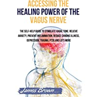 ACCESSING THE HEALING POWER OF THE VAGUS NERVE: The Self-Help Guide to Stimulate Vagal Tone. Relieve Anxiety, Prevent…
