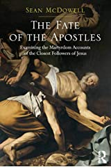 The Fate of the Apostles: Examining the Martyrdom Accounts of the Closest Followers of Jesus Kindle Edition