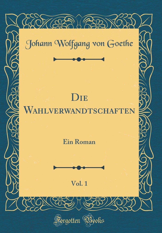 Die Wahlverwandtschaften, Vol. 1: Ein Roman (Classic Reprint)