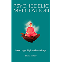 Psychedelic Meditation: How To Get High Without Drugs