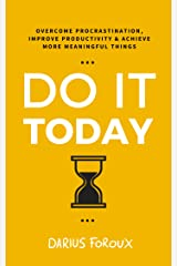 Do It Today: Overcome Procrastination, Improve Productivity, and Achieve More Meaningful Things Kindle Edition