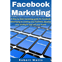 FACEBOOK MARKETING: A Step by Step marketing guide for Facebook advertising to creating your business, develop your strategies and sell your brand (English Edition)