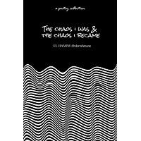 The Chaos I Was & The Chaos I Became: A Poetry Collection