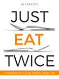 Just Eat Twice: A Manifesto for a Long, Healthy, Happy Life