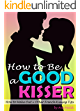 How to Be a Good Kisser: Your Guide to Becoming a Good Kisser  ( How to Make Out + Other French Kissing Tips ) (English Edition)