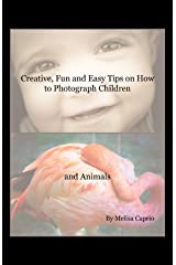 Creative, Fun and Easy Tips on How to Photograph Children and Animals Kindle Edition