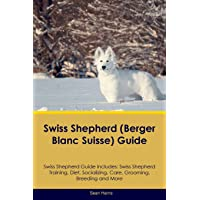Swiss Shepherd (Berger Blanc Suisse) Guide Swiss Shepherd Guide Includes: Swiss Shepherd Training, Diet, Socializing, Care, Grooming, Breeding and More