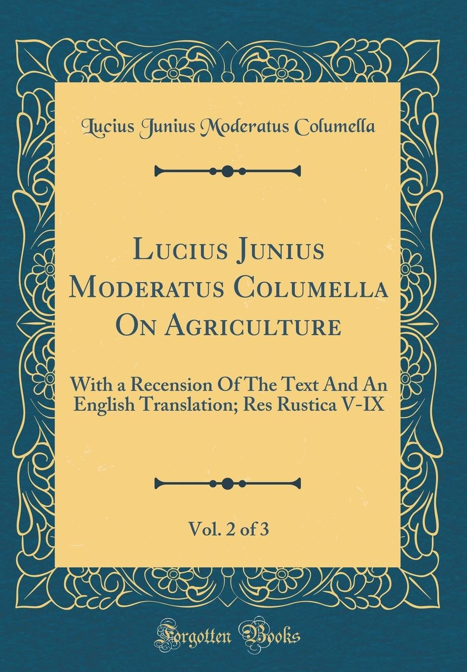 Lucius Junius Moderatus Columella on Agriculture, Vol. 2 of 3: With a Recension of the Text and an English Translation; Res Rustica V-IX (Classic Reprint) (Latin Edition) pdf epub