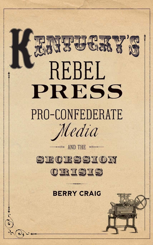 Download Kentucky's Rebel Press: Pro-Confederate Media and the Secession Crisis pdf epub