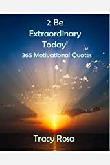 2 Be Extraordinary Today!: 365 Motivational Quotes Kindle Edition