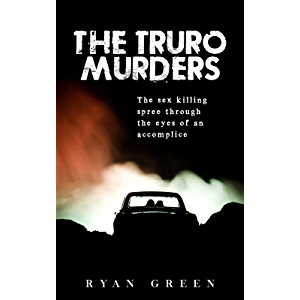 The Truro Murders: The Sex Killing Spree Through the Eyes of an Accomplice (Ryan Green's True Crime)