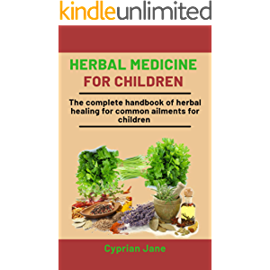Herbal Medicine For Children: The Complete Handbook Of Herbal Healing For Common Ailments For Children