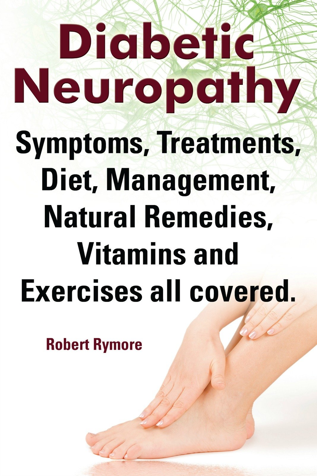 Diabetic Neuropathy. Diabetic Neuropathy Symptoms, Treatments, Diet, Management, Natural Remedies, Vitamins and Exercises all covered. (English Edition)