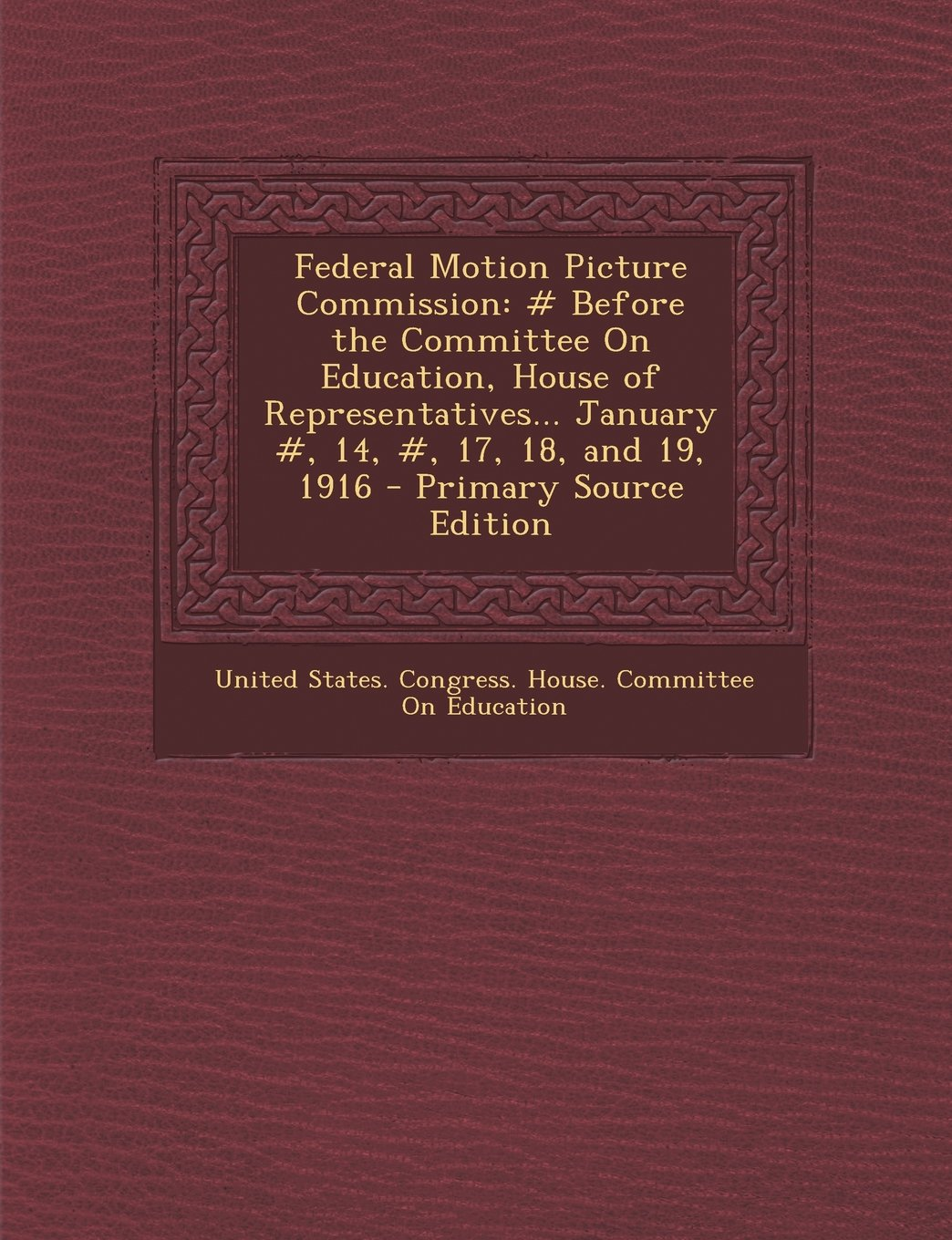 Federal Motion Picture Commission: # Before the Committee On Education, House of Representatives... January #, 14, #, 17, 18, and 19, 1916 pdf epub